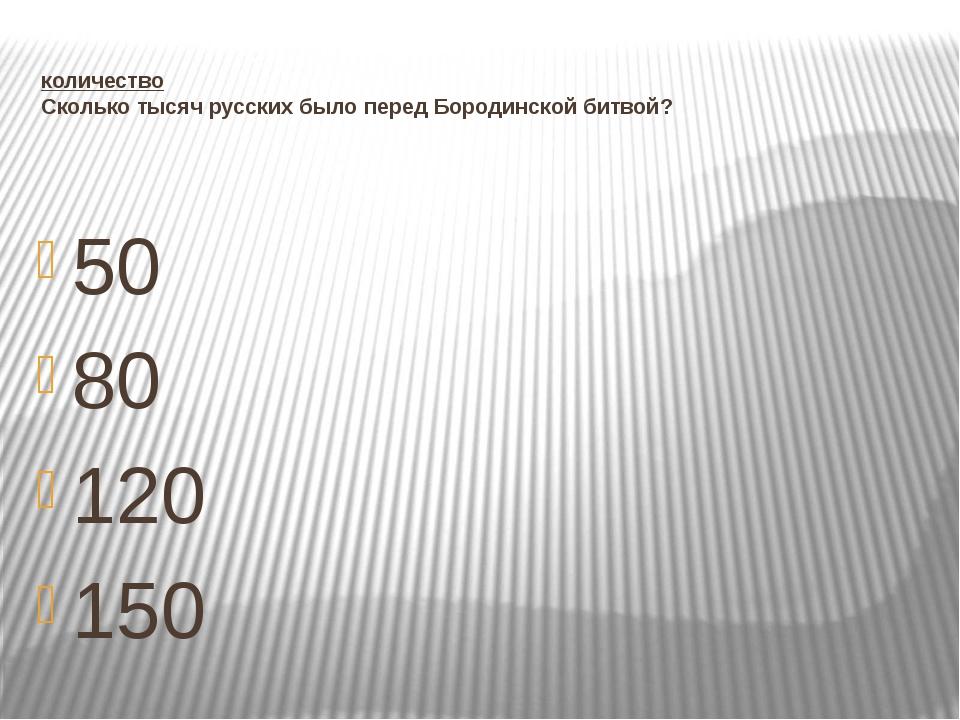 количество Сколько тысяч русских было перед Бородинской битвой? 50 80 120 150