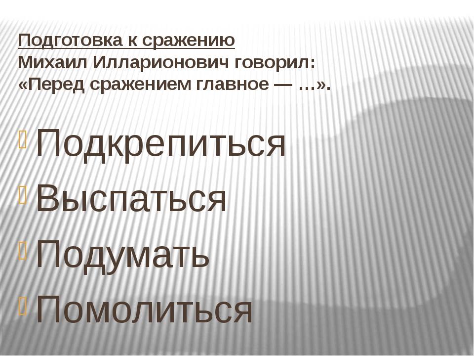 Подготовка к сражению Михаил Илларионович говорил: «Перед сражением главное —...