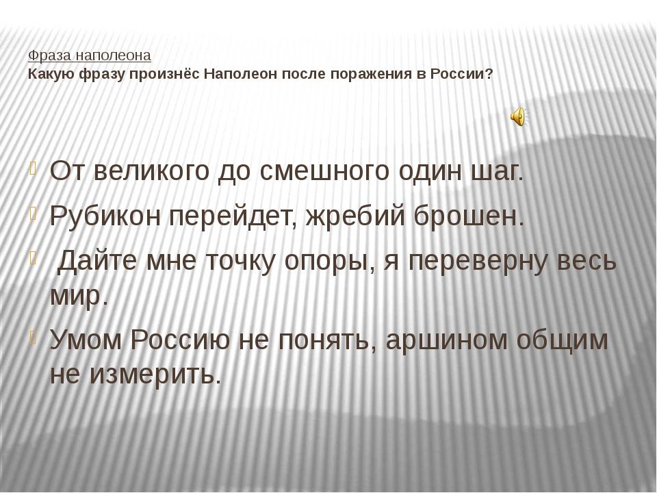 Фраза наполеона Какую фразу произнёс Наполеон после поражения в России? От ве...