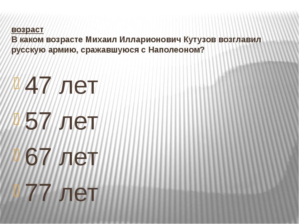 возраст В каком возрасте Михаил Илларионович Кутузов возглавил русскую армию,...