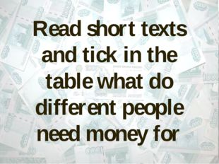 Read short texts and tick in the table what do different people need money for