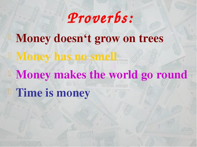 Proverbs: Money doesn't grow on trees Money has no smell Money makes the worl...