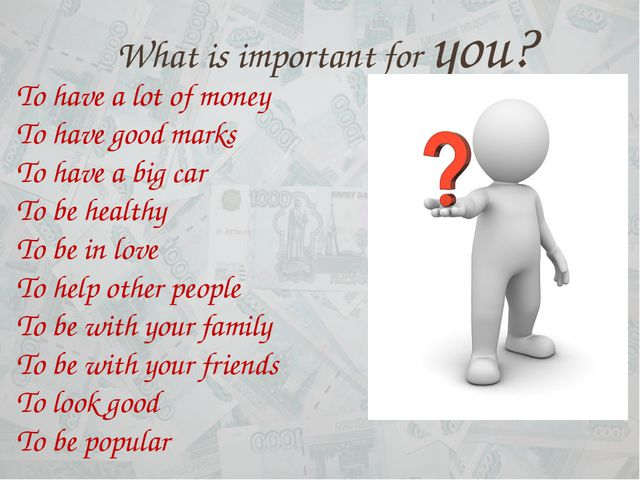 What is important for you? To have a lot of money To have good marks To have...