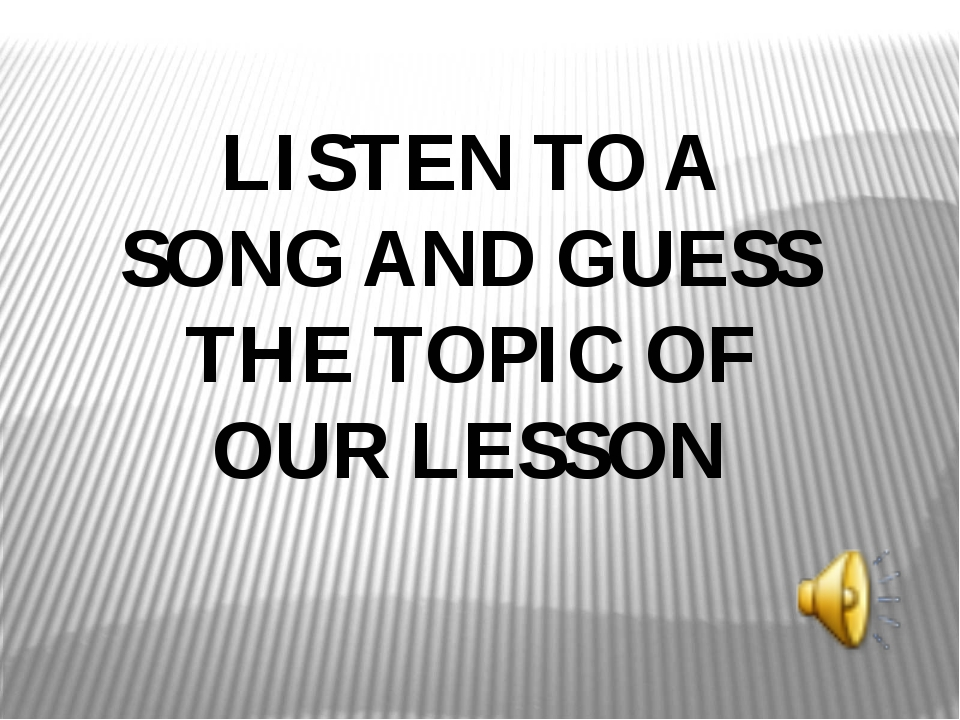 LISTEN TO A SONG AND GUESS THE TOPIC OF OUR LESSON