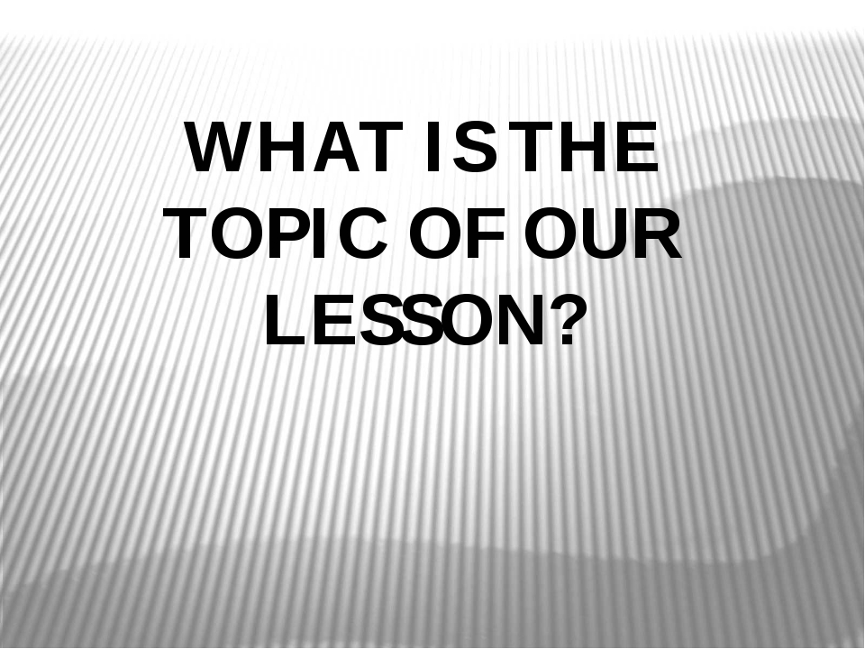WHAT IS THE TOPIC OF OUR LESSON?