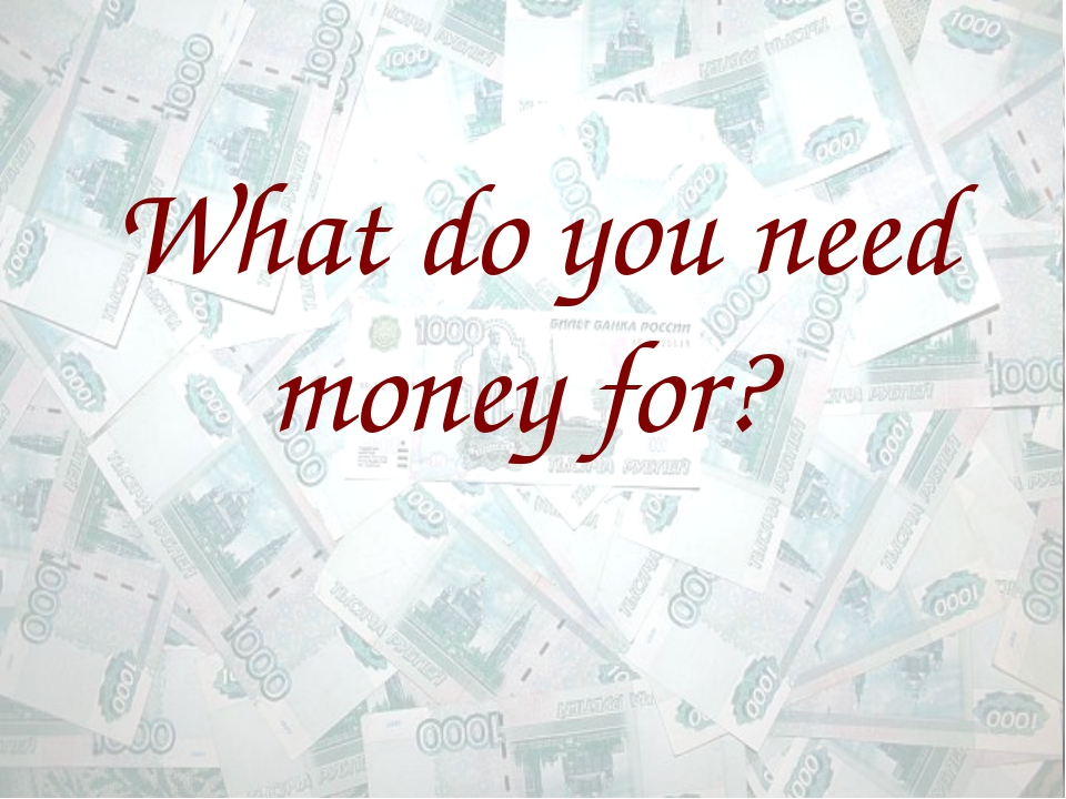What do you need money for?