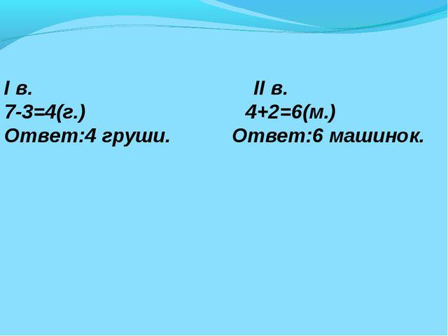 I в. II в. 7-3=4(г.) 4+2=6(м.) Ответ:4 груши. Ответ:6 машинок.