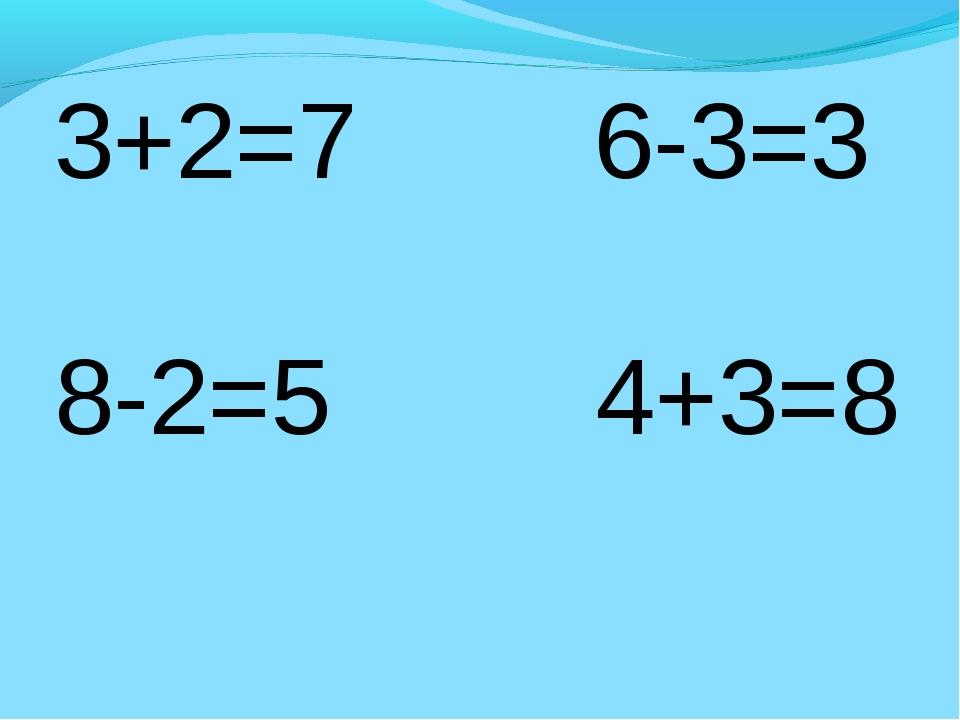 3+2=7 6-3=3 8-2=5 4+3=8