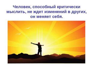 Человек, способный критически мыслить, не ждет изменений в других, он меняет