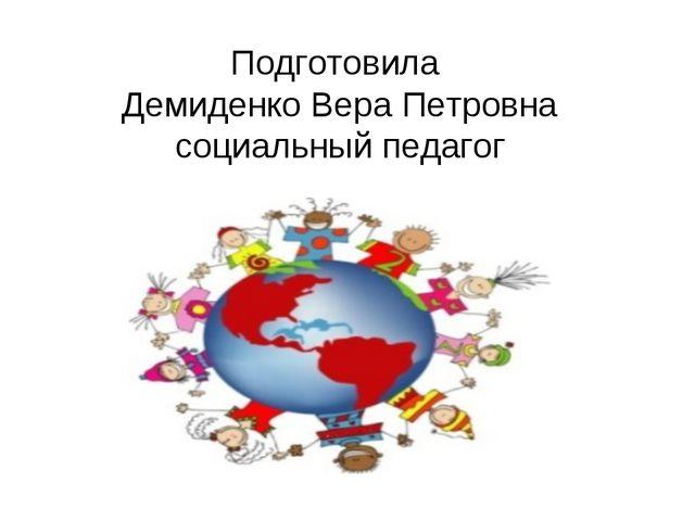 Подготовила Демиденко Вера Петровна социальный педагог