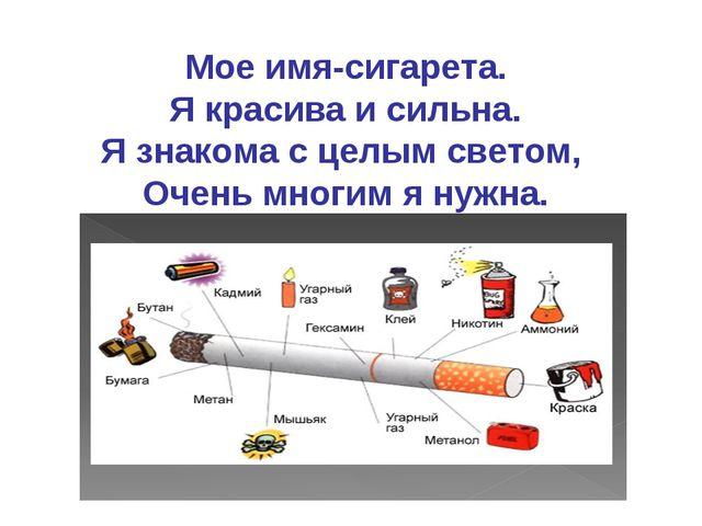 Мое имя-сигарета. Я красива и сильна. Я знакома с целым светом, Очень многим...