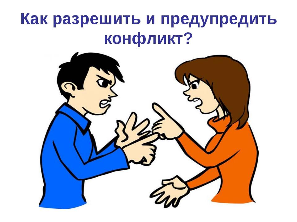 Как разрешить и предупредить конфликт?