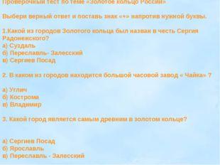 Проверочный тест по теме «Золотое кольцо России» Выбери верный ответ и постав