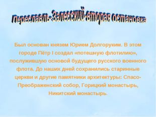 Был основан князем Юрием Долгоруким. В этом городе Пётр I создал «потешную фл