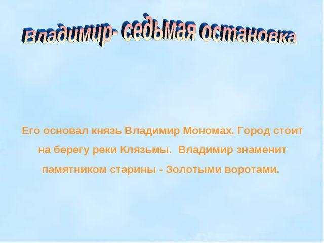 Его основал князь Владимир Мономах. Город стоит на берегу реки Клязьмы. Влади...