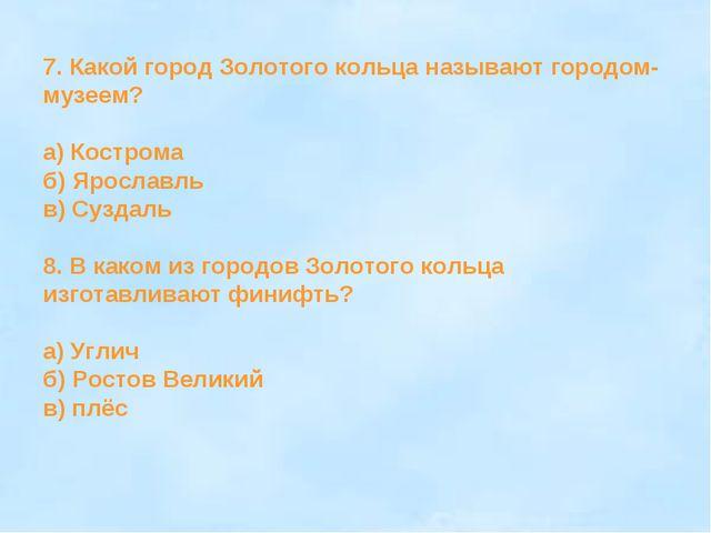 7. Какой город Золотого кольца называют городом- музеем? а) Кострома б) Яросл...
