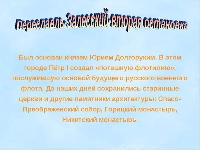Был основан князем Юрием Долгоруким. В этом городе Пётр I создал «потешную фл...