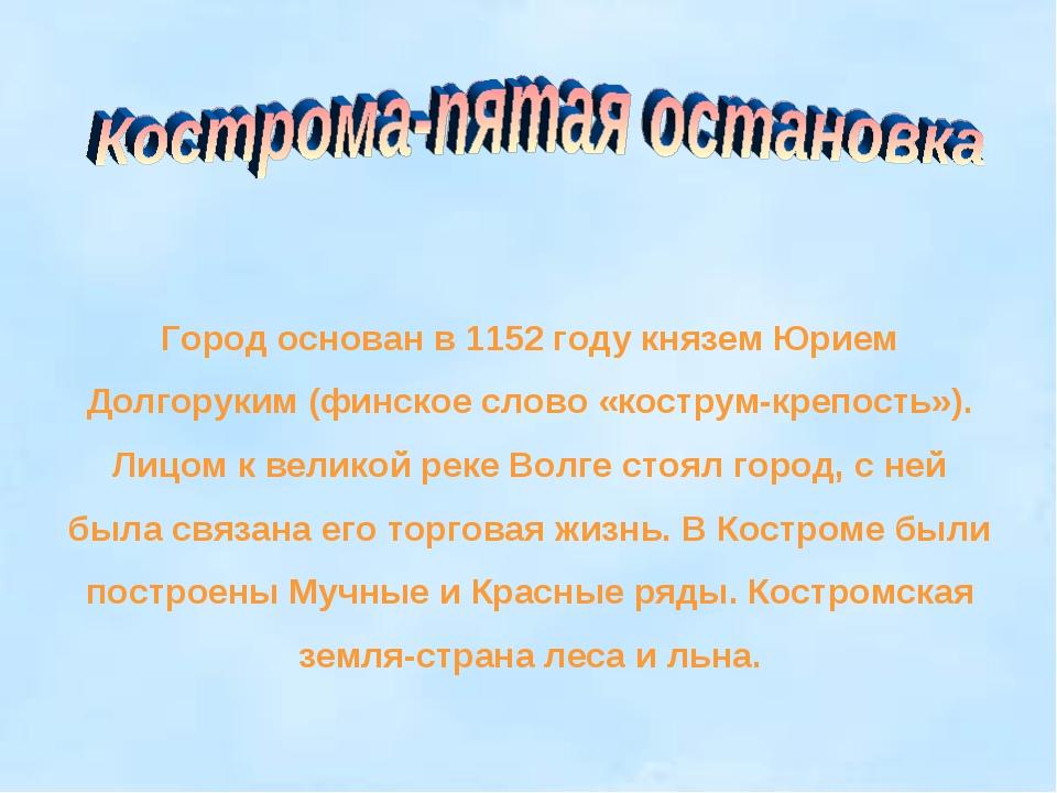 Город основан в 1152 году князем Юрием Долгоруким (финское слово «кострум-кре...
