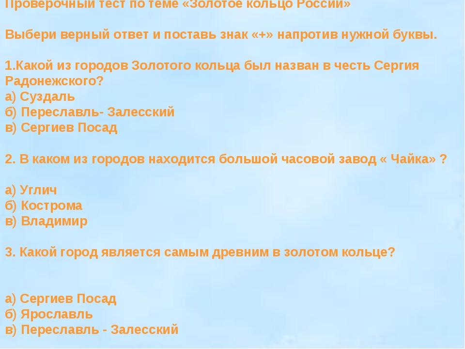 Проверочный тест по теме «Золотое кольцо России» Выбери верный ответ и постав...