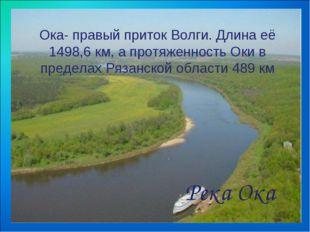 Ока- правый приток Волги. Длина её 1498,6 км, а протяженность Оки в пределах