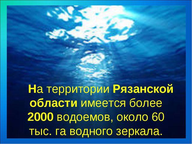 На территории Рязанской области имеется более 2000 водоемов, около 60 тыс....
