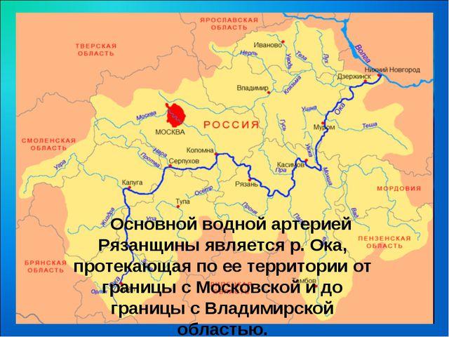 .  Основной водной артерией Рязанщины является р. Ока, протекающая по ее те...