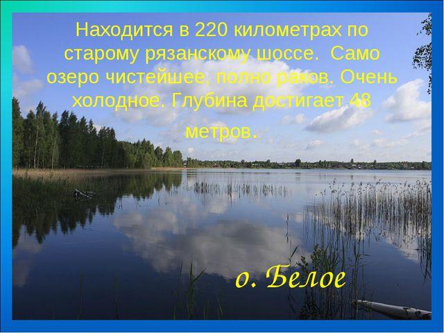 Находится в 220 километрах по старому рязанскому шоссе. Само озеро чистейшее...