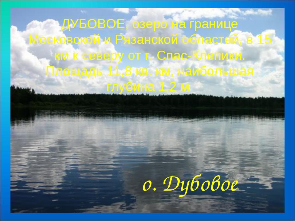 ДУБОВОЕ, озеро на границе Московской и Рязанской областей, в 15 км к северу...