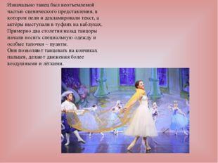Изначально танец был неотъемлемой частью сценического представления, в которо