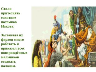 Стали притеснять египтяне потомков Иакова. Заставлял их фараон много работать