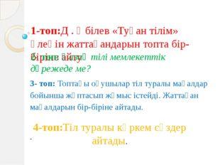 1-топ:Д . Әбілев «Туған тілім» өлеңін жаттағандарын топта бір-біріне айту 2-
