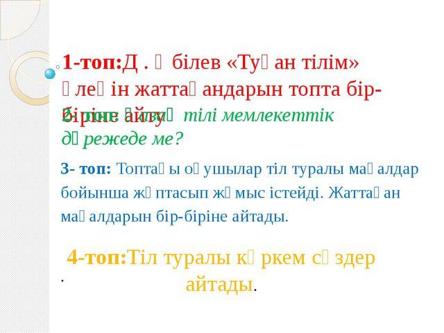 1-топ:Д . Әбілев «Туған тілім» өлеңін жаттағандарын топта бір-біріне айту 2-...