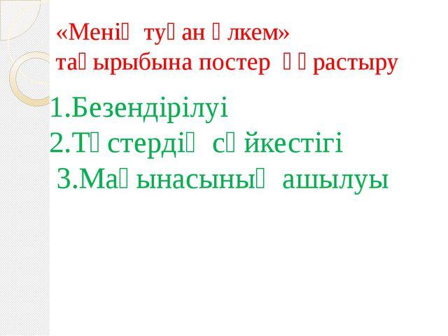 «Менің туған өлкем» тақырыбына постер құрастыру 1.Безендірілуі 2.Түстердің сә...