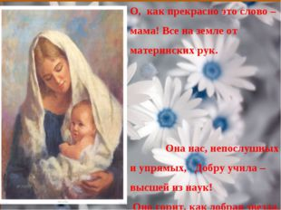 О, как прекрасно это слово – мама! Все на земле от материнских рук. Она нас,