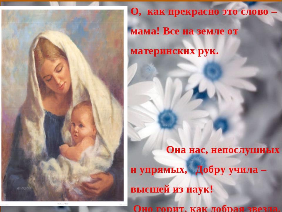О, как прекрасно это слово – мама! Все на земле от материнских рук. Она нас,...