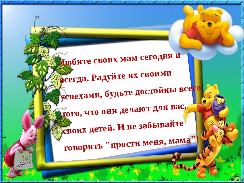 Любите своих мам сегодня и всегда. Радуйте их своими успехами, будьте достойн...