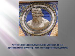 Автор высказывания Луций Анней Сенека (4 до н.э. древнеримский философ, поэт