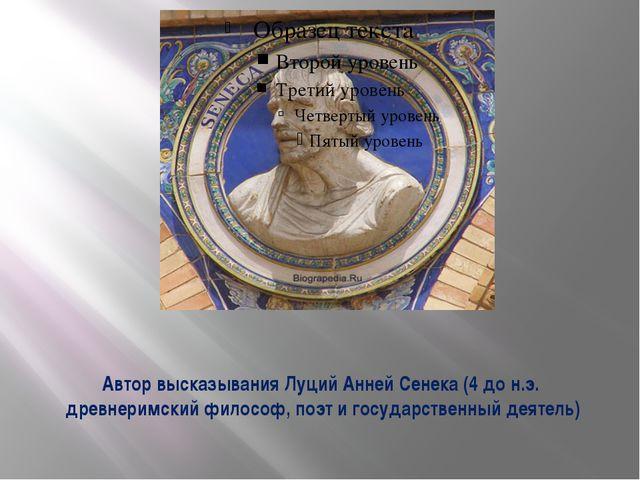 Автор высказывания Луций Анней Сенека (4 до н.э. древнеримский философ, поэт...