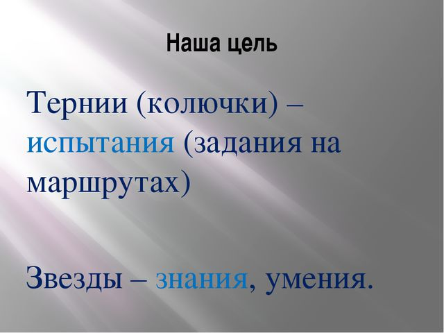 Наша цель Тернии (колючки) – испытания (задания на маршрутах) Звезды – знания...