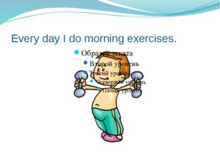 Every day I do morning exercises.