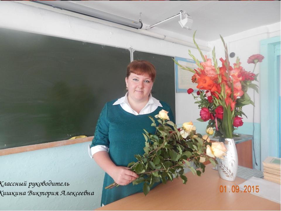 Классный руководитель Кишкина Виктория Алексеевна