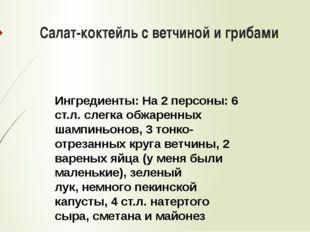 Салат-коктейль с ветчиной и грибами Ингредиенты:На 2 персоны: 6 ст.л. слегка