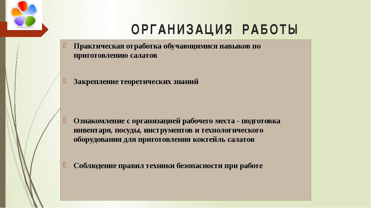 ОРГАНИЗАЦИЯ РАБОТЫ Практическая отработка обучающимися навыков по приготовлен...