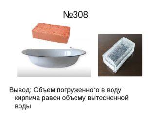 №308 Вывод: Объем погруженного в воду кирпича равен объему вытесненной воды