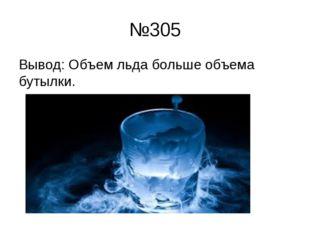 №305 Вывод: Объем льда больше объема бутылки.