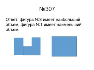 №307 Ответ: фигура №3 имеет наибольший объем, фигура №1 имеет наименьший объем.