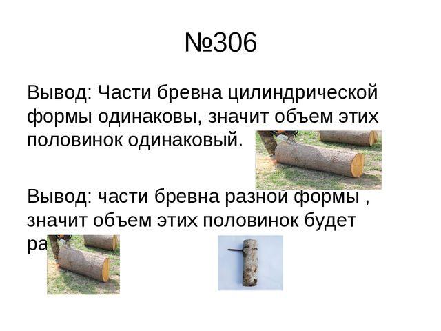 №306 Вывод: Части бревна цилиндрической формы одинаковы, значит объем этих по...