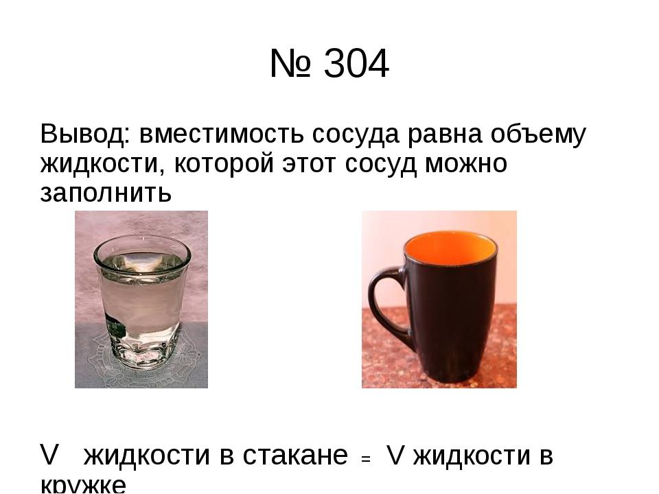 № 304 Вывод: вместимость сосуда равна объему жидкости, которой этот сосуд мож...