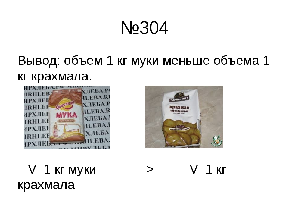 №304 Вывод: объем 1 кг муки меньше объема 1 кг крахмала. V 1 кг муки > V 1 кг...