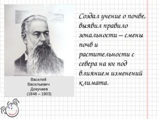 Василий Васильевич Докучаев (1846 – 1903) Создал учение о почве, выявил прави